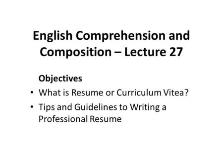english comprehension and composition lecture 27 objectives what is resume or curriculum vitea tips