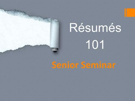 Résumés 101 Senior Seminar. What is a résumé?  It is a one-two page document that includes important information about your qualifications for a job,
