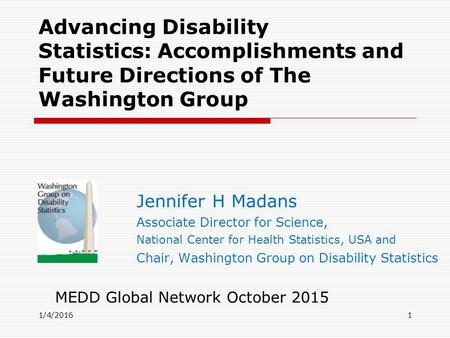 1/4/2016 Advancing Disability Statistics: ‎ Accomplishments and Future Directions of The Washington Group Jennifer H Madans Associate Director for Science,
