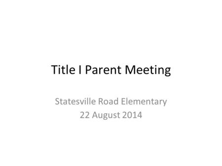 Title I Parent Meeting Statesville Road Elementary 22 August 2014.