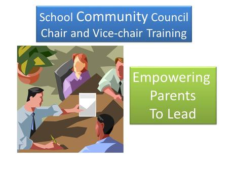 School Community Council Chair and Vice-chair Training School Community Council Chair and Vice-chair Training Empowering Parents To Lead Empowering Parents.