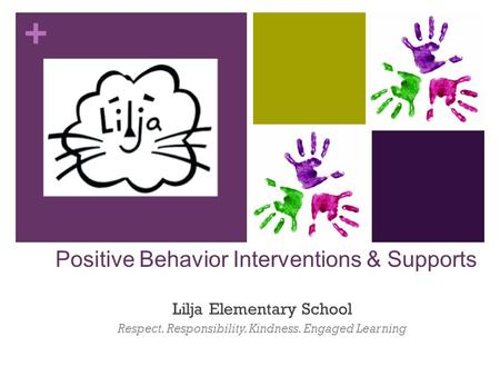 + Positive Behavior Interventions & Supports Lilja Elementary School Respect. Responsibility. Kindness. Engaged Learning.