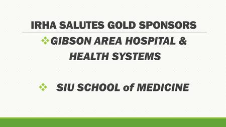 IRHA SALUTES GOLD SPONSORS  GIBSON AREA HOSPITAL & HEALTH SYSTEMS  SIU SCHOOL of MEDICINE.