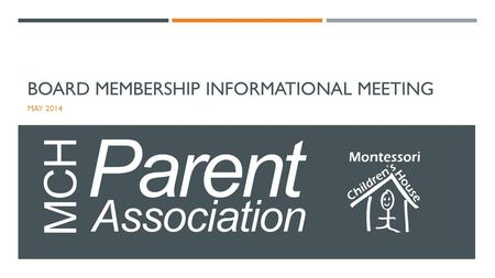 BOARD MEMBERSHIP INFORMATIONAL MEETING MAY 2014. WHO IS THE PARENT ASSOCIATION? Founded in 1999, the Montessori Children's House Parent Association (MCH.