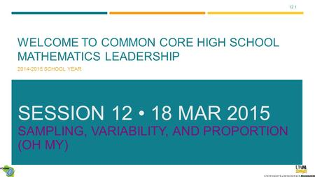 12.1 WELCOME TO COMMON CORE HIGH SCHOOL MATHEMATICS LEADERSHIP 2014-2015 SCHOOL YEAR SESSION 12 18 MAR 2015 SAMPLING, VARIABILITY, AND PROPORTION (OH MY)