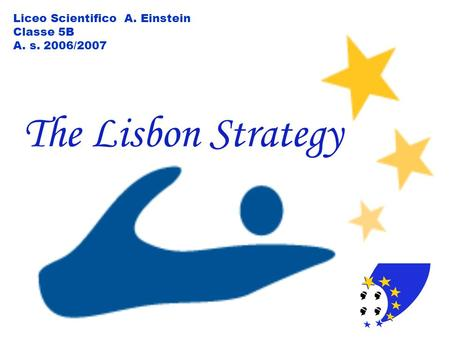 The Lisbon Strategy Liceo Scientifico A. Einstein Classe 5B A. s. 2006/2007.