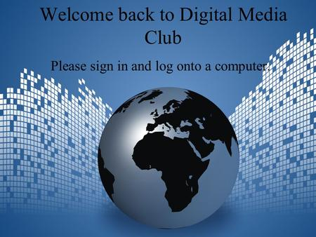 Welcome back to Digital Media Club Please sign in and log onto a computer.
