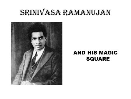SRINIVASA RAMANUJAN AND HIS MAGIC SQUARE.