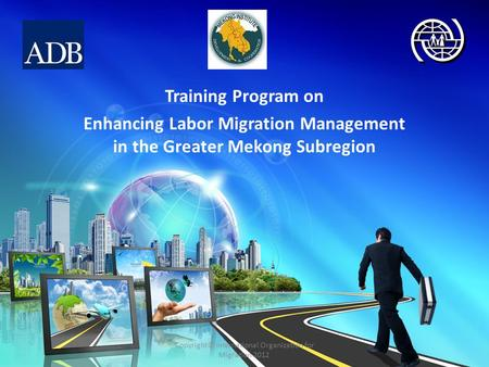 Training Program on Enhancing Labor Migration Management in the Greater Mekong Subregion Copyright© International Organization for Migration 2012.