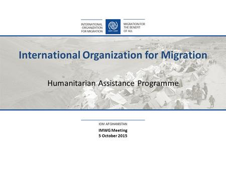 IOM AFGHANISTAN International Organization for Migration Humanitarian Assistance Programme IMWG Meeting 5 October 2015.