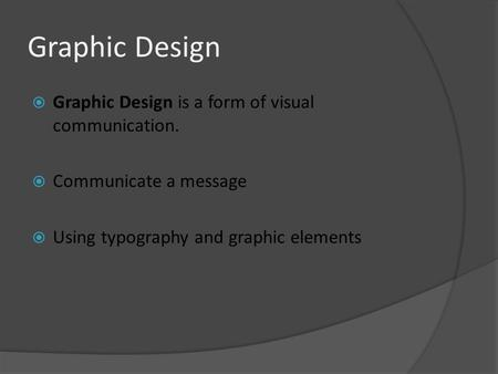Graphic Design  Graphic Design is a form of visual communication.  Communicate a message  Using typography and graphic elements.