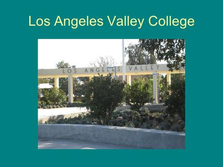 "Los Angeles Valley College. Valley College is across the street from the ""Valley College"" stop on the Metro Orange Line."