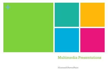 + Multimedia Presentations Microsoft PowerPoint + Multimedia Presentation Can incorporate elements from all communication media Text Speech Graphics.