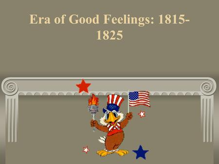 Era of Good Feelings: 1815- 1825. After the War of 1812 Americans finally have international respect The Republicans are the only political party James.