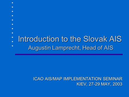 Introduction to the Slovak AIS Augustin Lamprecht, Head of AIS ICAO AIS/MAP IMPLEMENTATION SEMINAR KIEV, 27-29 MAY, 2003.