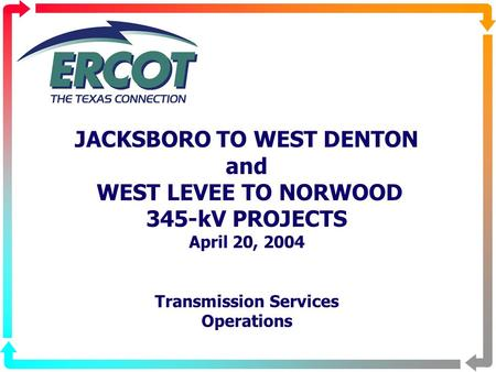 JACKSBORO TO WEST DENTON and WEST LEVEE TO NORWOOD 345-kV PROJECTS April 20, 2004 Transmission Services Operations.