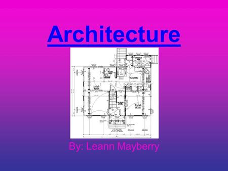 Architecture By: Leann Mayberry. Architecture is drawn as blueprints. At first blueprints were drawn on semi- transparent film called vellum. Today we.