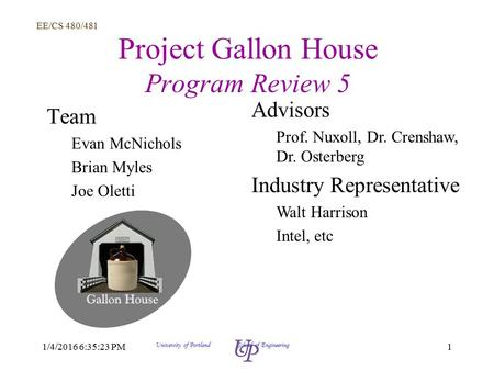 EE/CS 480/481 11/4/2016 6:36:58 PM University of Portland School of Engineering Project Gallon House Program Review 5 Team Evan McNichols Brian Myles Joe.