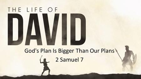 "God's Plan Is Bigger Than Our Plans 2 Samuel 7. 2 Samuel 7.8-9 Now, therefore, thus you shall say to my servant David, ""Thus says the Lord of hosts, I."