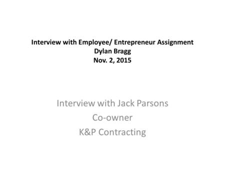 Interview with Employee/ Entrepreneur Assignment Dylan Bragg Nov. 2, 2015 Interview with Jack Parsons Co-owner K&P Contracting.