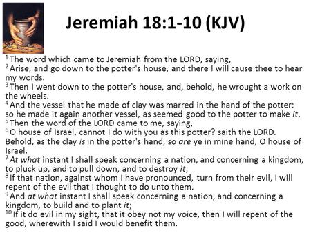 Jeremiah 18:1-10 (KJV) 1 The word which came to Jeremiah from the LORD, saying, 2 Arise, and go down to the potter's house, and there I will cause thee.
