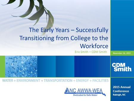November 16, 2015 The Early Years – Successfully Transitioning from College to the Workforce 2015 Annual Conference Raleigh, NC Eric Smith – CDM Smith.