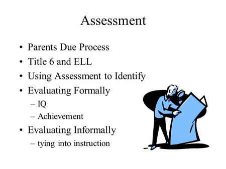 Assessment Parents Due Process Title 6 and ELL Using Assessment to Identify Evaluating Formally –IQ –Achievement Evaluating Informally –tying into instruction.
