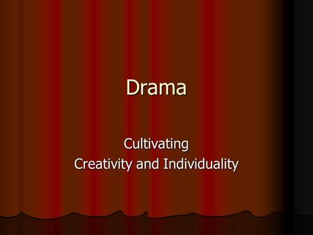 Drama Cultivating Creativity and Individuality. Personal Curriculum Goals Drama curriculum that is forward looking so that student's earlier learning.