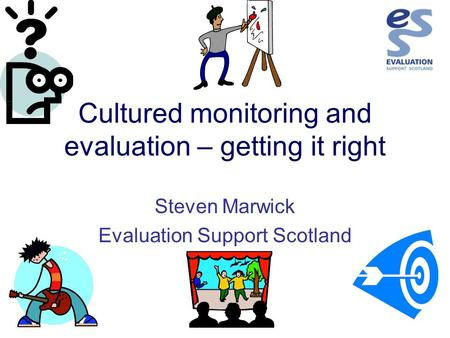 Cultured monitoring and evaluation – getting it right Steven Marwick Evaluation Support Scotland.