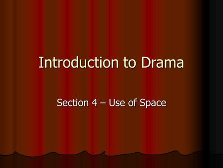 Introduction to Drama Section 4 – Use of Space. Learning Intentions By the end of this section you will: Know what stage directions are. Know what stage.