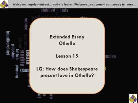 Welcome...equipment out...ready to learn...Welcome...equipment out...ready to learn... Extended Essay Othello Lesson 15 LQ: How does Shakespeare present.