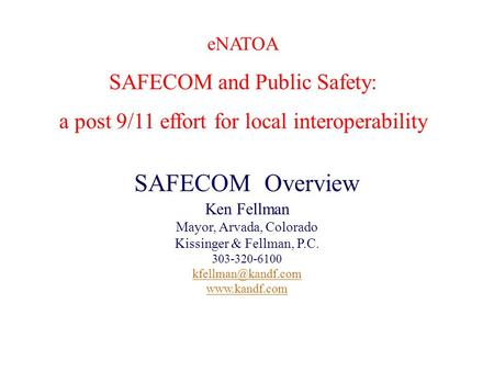 Presenter's Name June 17, 2003 1 eNATOA SAFECOM and Public Safety: a post 9/11 effort for local interoperability SAFECOM Overview Ken Fellman Mayor, Arvada,