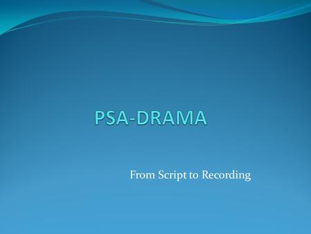 From Script to Recording. PSA script Do research: interview based on your characters/ treatment / script. Ask about their problem (related to your script);