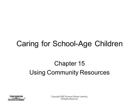 Copyright 2006 Thomson Delmar Learning. All Rights Reserved. Caring for School-Age Children Chapter 15 Using Community Resources.