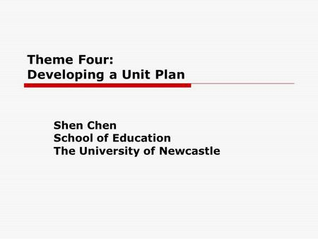 Theme Four: Developing a Unit Plan Shen Chen School of Education The University of Newcastle.