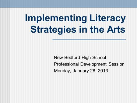 Implementing Literacy Strategies in the Arts New Bedford High School Professional Development Session Monday, January 28, 2013.