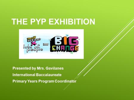 THE PYP EXHIBITION Presented by Mrs. Gavilanes International Baccalaureate Primary Years Program Coordinator.