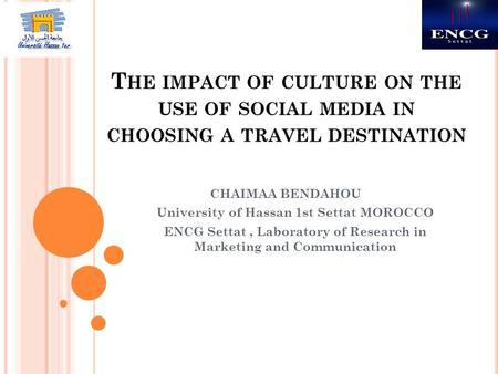 T HE IMPACT OF CULTURE ON THE USE OF SOCIAL MEDIA IN CHOOSING A TRAVEL DESTINATION CHAIMAA BENDAHOU University of Hassan 1st Settat MOROCCO ENCG Settat,