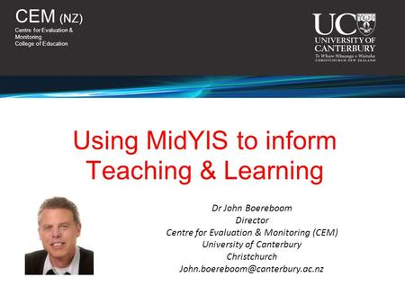 CEM (NZ) Centre for Evaluation & Monitoring College of Education Dr John Boereboom Director Centre for Evaluation & Monitoring (CEM) University of Canterbury.