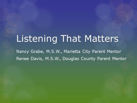Listening That Matters Nancy Grabe, M.S.W., Marietta City Parent Mentor Renee Davis, M.S.W., Douglas County Parent Mentor.