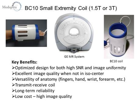 BC10 Small Extremity Coil (1.5T or 3T) GE MR System Key Benefits:  Optimized design for both high SNR and image uniformity  Excellent image quality when.