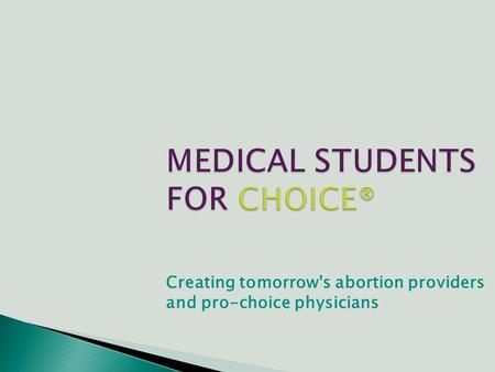 MEDICAL STUDENTS FOR CHOICE® Creating tomorrow's abortion providers and pro-choice physicians.