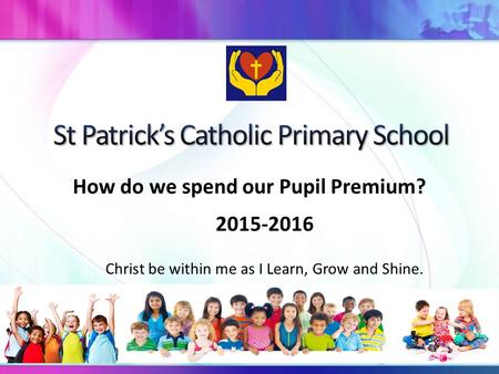 How do we spend our Pupil Premium? 2015-2016 Christ be within me as I Learn, Grow and Shine.