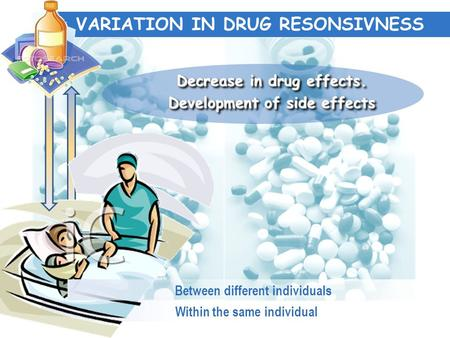 Within the same individual VARIATION IN DRUG RESONSIVNESS Between different individuals Decrease in drug effects. Development of side effects Decrease.