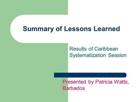 Summary of Lessons Learned Results of Caribbean Systematization Session Presented by Patricia Watts, Barbados.