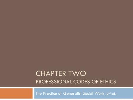 CHAPTER TWO PROFESSIONAL CODES OF ETHICS The Practice of Generalist Social Work (2 nd ed.)