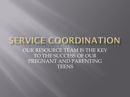 OUR RESOURCE TEAM IS THE KEY TO THE SUCCESS OF OUR PREGNANT AND PARENTING TEENS.