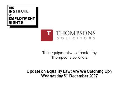 This equipment was donated by Thompsons solicitors Update on Equality Law: Are We Catching Up? Wednesday 5 th December 2007.