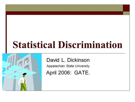 Statistical Discrimination David L. Dickinson Appalachian State University April 2006: GATE.