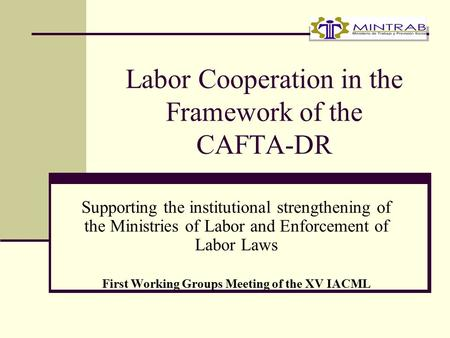 Labor Cooperation in the Framework of the CAFTA-DR Supporting the institutional strengthening of the Ministries of Labor and Enforcement of Labor Laws.